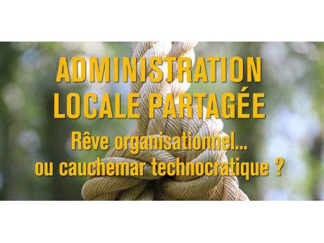 Publication - Administration locale partagée : rêve organisationnel ou cauchemar technocratique
